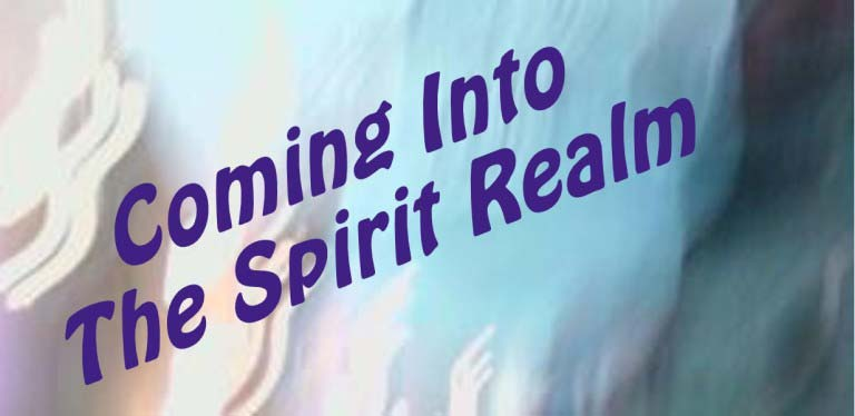 Coming into the Spirit Realm